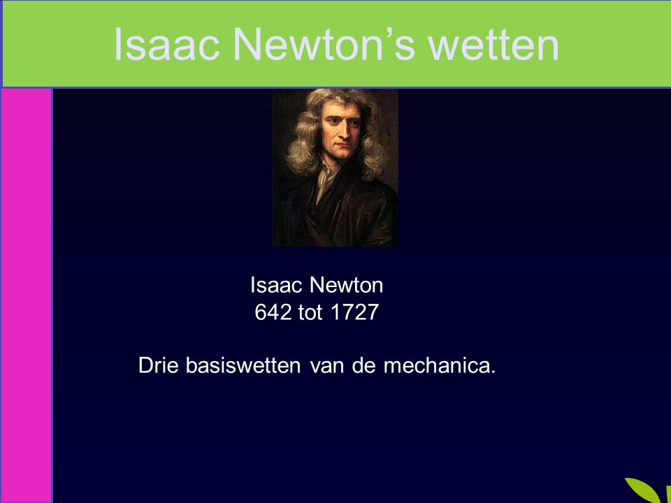 Isaac Newton 642 tot 1727 Drie basiswetten van de mechanica. Isaac Newton's wetten