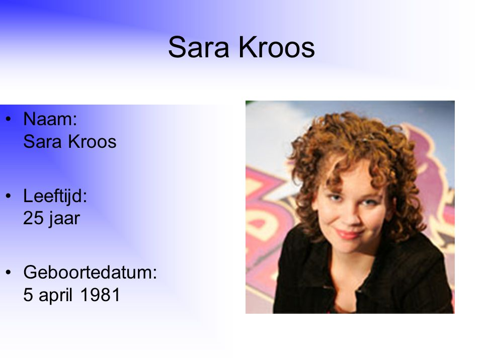 Sara Kroos Naam: Sara Kroos Leeftijd: 25 jaar Geboortedatum: 5 april 1981