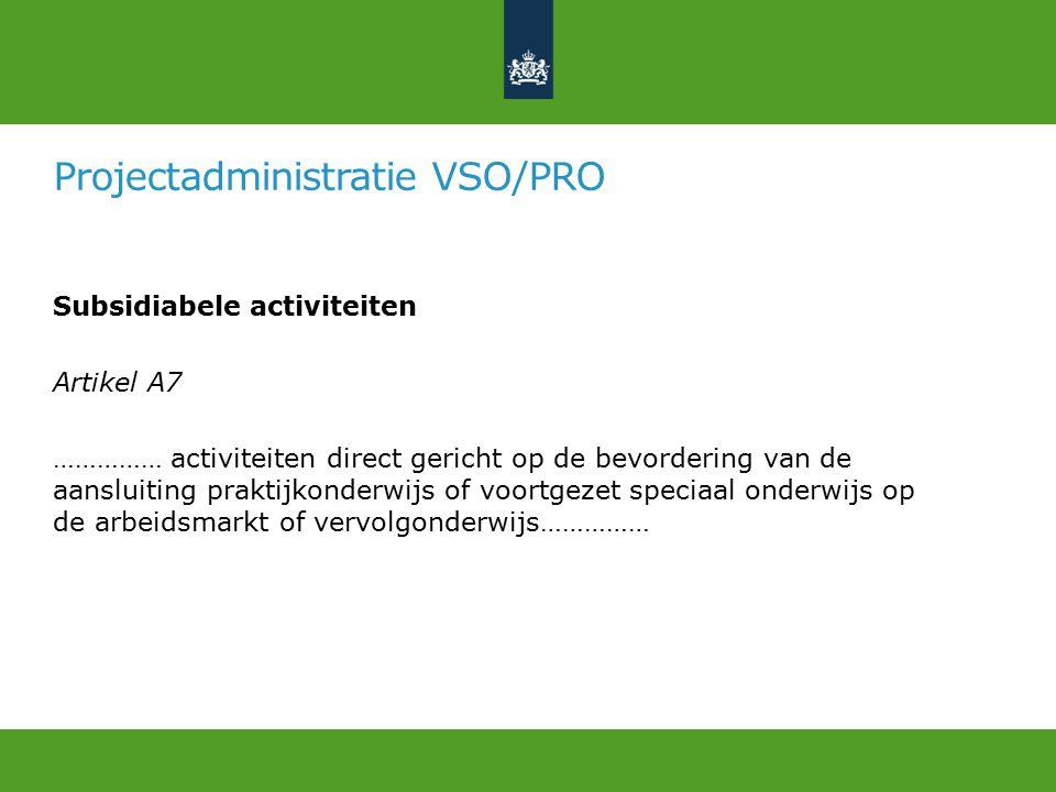 Projectadministratie VSO/PRO Subsidiabele activiteiten Artikel A7 …………… activiteiten direct gericht op de bevordering van de aansluiting praktijkonderwijs of voortgezet speciaal onderwijs op de arbeidsmarkt of vervolgonderwijs……………