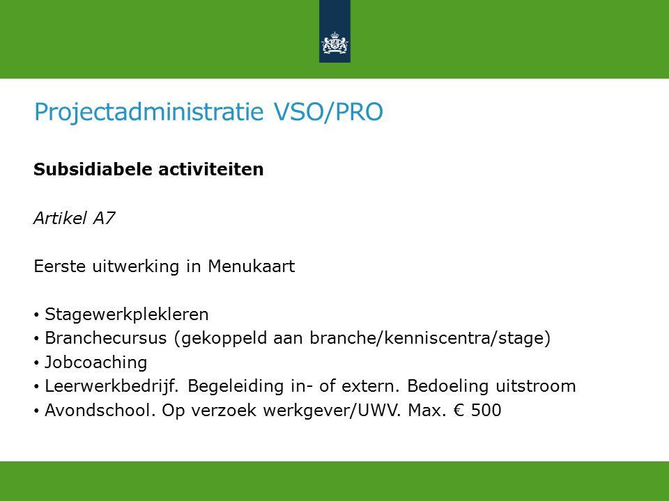 Projectadministratie VSO/PRO Subsidiabele activiteiten Artikel A7 Eerste uitwerking in Menukaart Stagewerkplekleren Branchecursus (gekoppeld aan branche/kenniscentra/stage) Jobcoaching Leerwerkbedrijf.