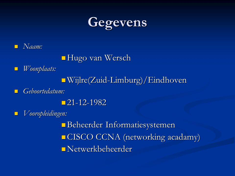 Gegevens Naam: Naam: Hugo van Wersch Hugo van Wersch Woonplaats: Woonplaats: Wijlre(Zuid-Limburg)/Eindhoven Wijlre(Zuid-Limburg)/Eindhoven Geboortedatum: Geboortedatum: 21-12-1982 21-12-1982 Vooropleidingen: Vooropleidingen: Beheerder Informatiesystemen Beheerder Informatiesystemen CISCO CCNA (networking acadamy) CISCO CCNA (networking acadamy) Netwerkbeheerder Netwerkbeheerder