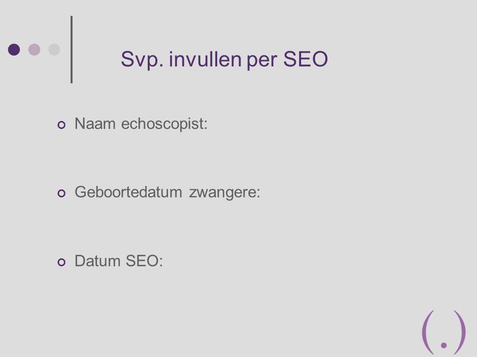 Naam echoscopist: Geboortedatum zwangere: Datum SEO: Svp. invullen per SEO