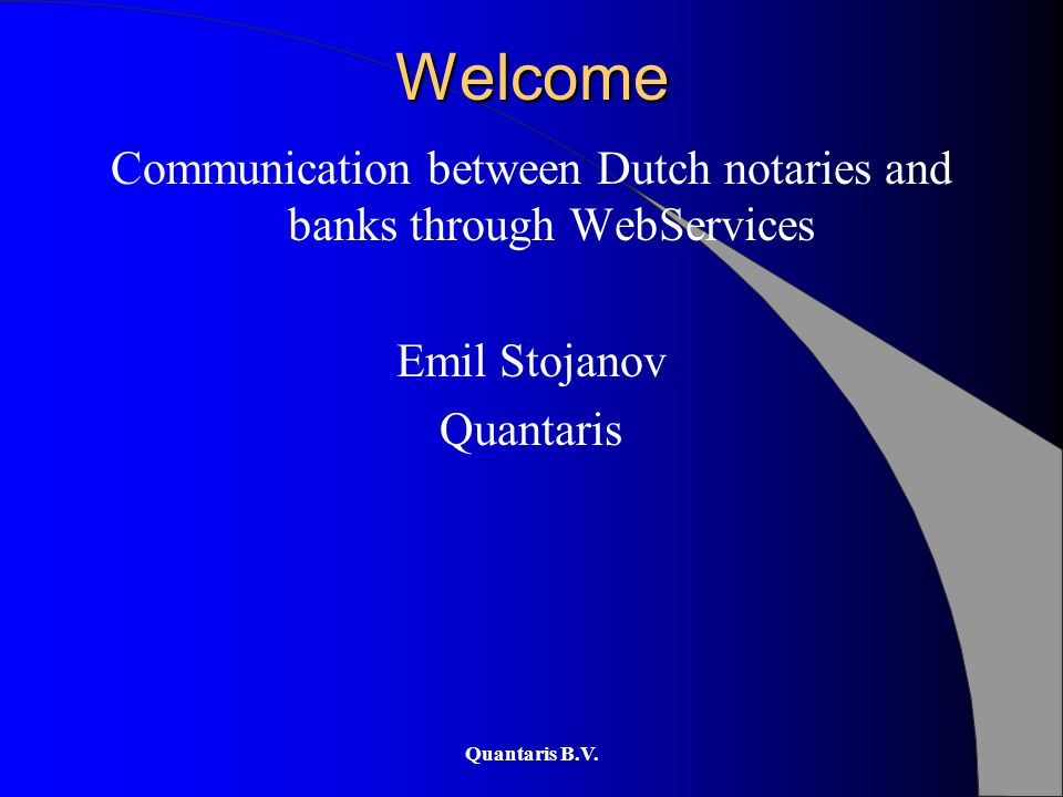 Quantaris B.V. Welcome Communication between Dutch notaries and banks through WebServices Emil Stojanov Quantaris