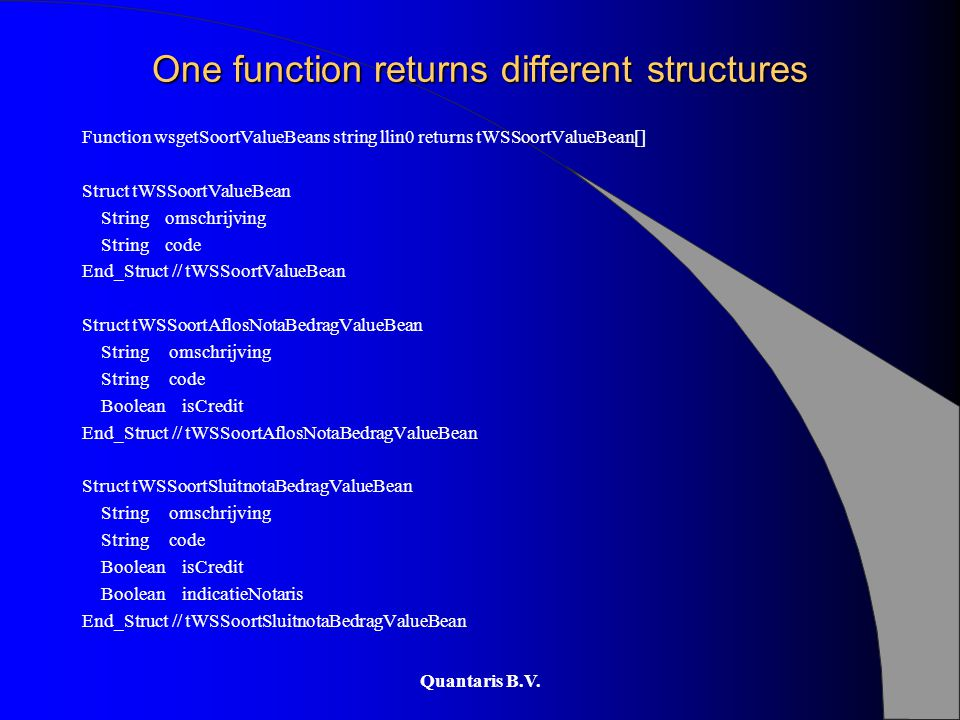 Quantaris B.V. One function returns different structures Function wsgetSoortValueBeans string llin0 returns tWSSoortValueBean[] Struct tWSSoortValueBe