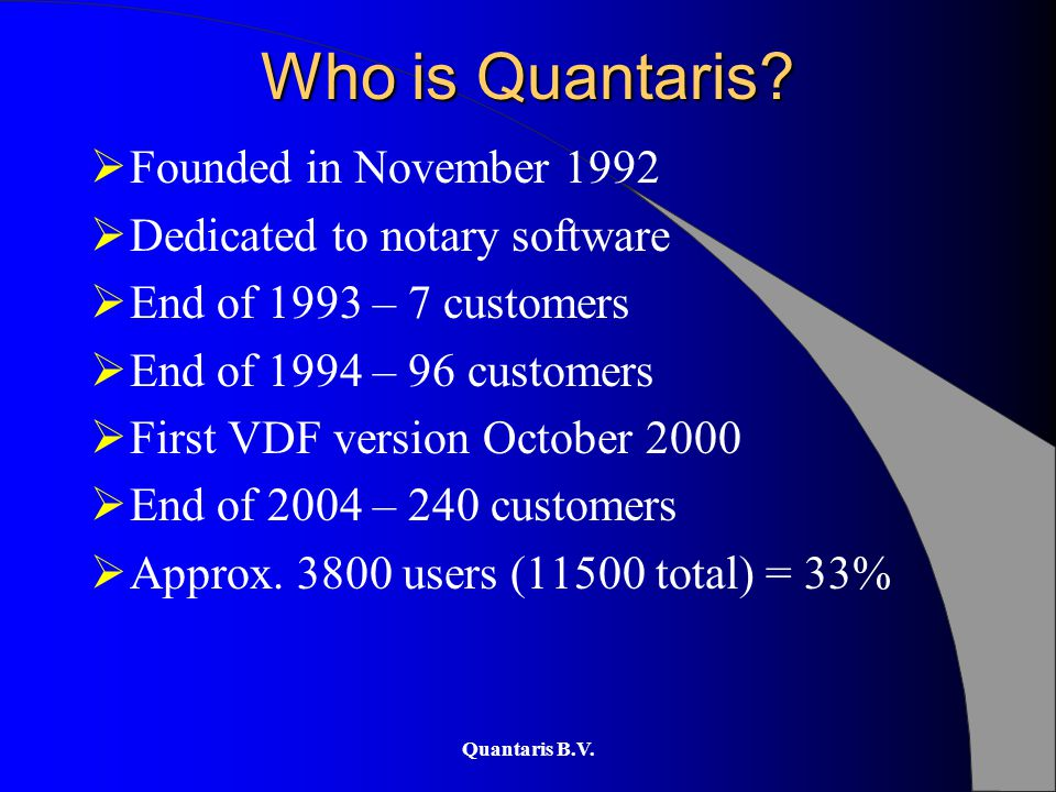 Quantaris B.V. Who is Quantaris?  Founded in November 1992  Dedicated to notary software  End of 1993 – 7 customers  End of 1994 – 96 customers 