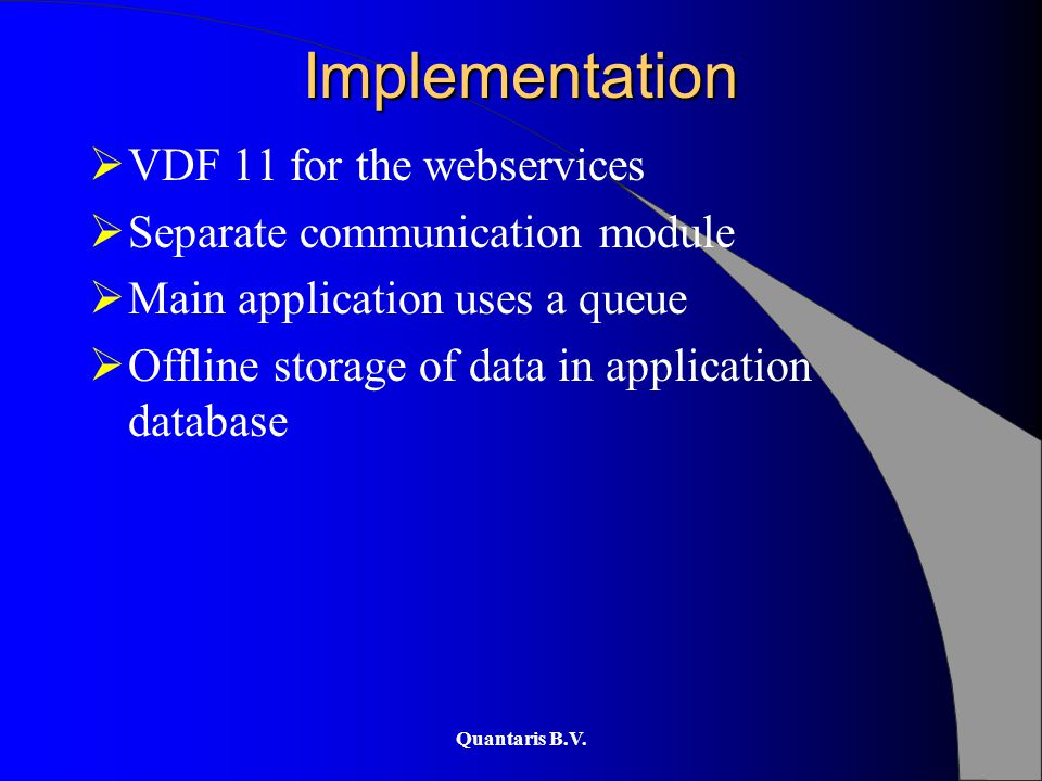 Quantaris B.V. Implementation  VDF 11 for the webservices  Separate communication module  Main application uses a queue  Offline storage of data i