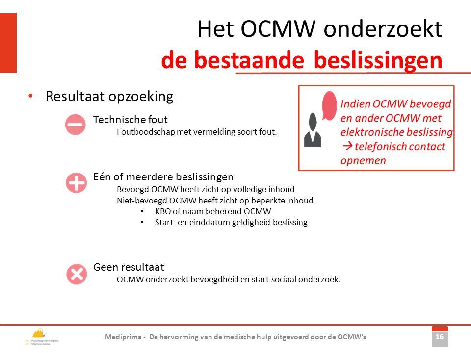 Het OCMW onderzoekt de bestaande beslissingen Resultaat opzoeking 16 Mediprima - De hervorming van de medische hulp uitgevoerd door de OCMW's Geen resultaat OCMW onderzoekt bevoegdheid en start sociaal onderzoek.