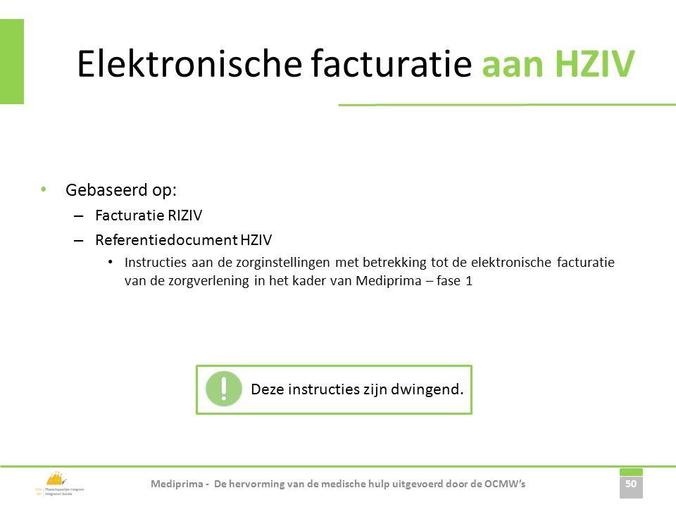 Elektronische facturatie aan HZIV Gebaseerd op: – Facturatie RIZIV – Referentiedocument HZIV Instructies aan de zorginstellingen met betrekking tot de elektronische facturatie van de zorgverlening in het kader van Mediprima – fase 1 50 Mediprima - De hervorming van de medische hulp uitgevoerd door de OCMW's Deze instructies zijn dwingend.