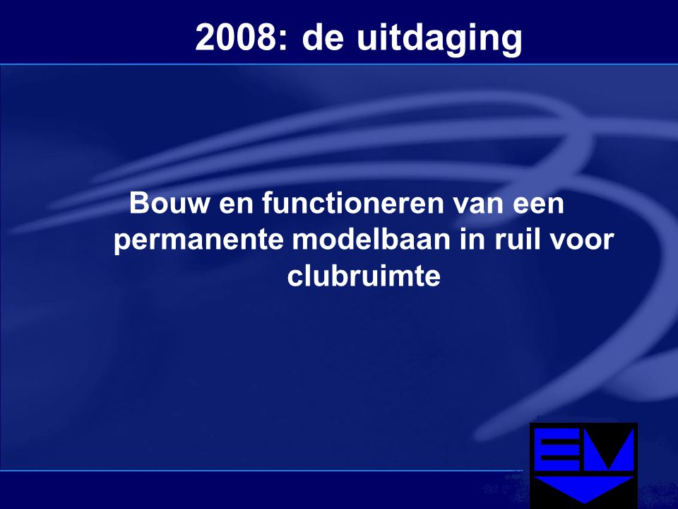 2008: de uitdaging Bouw en functioneren van een permanente modelbaan in ruil voor clubruimte
