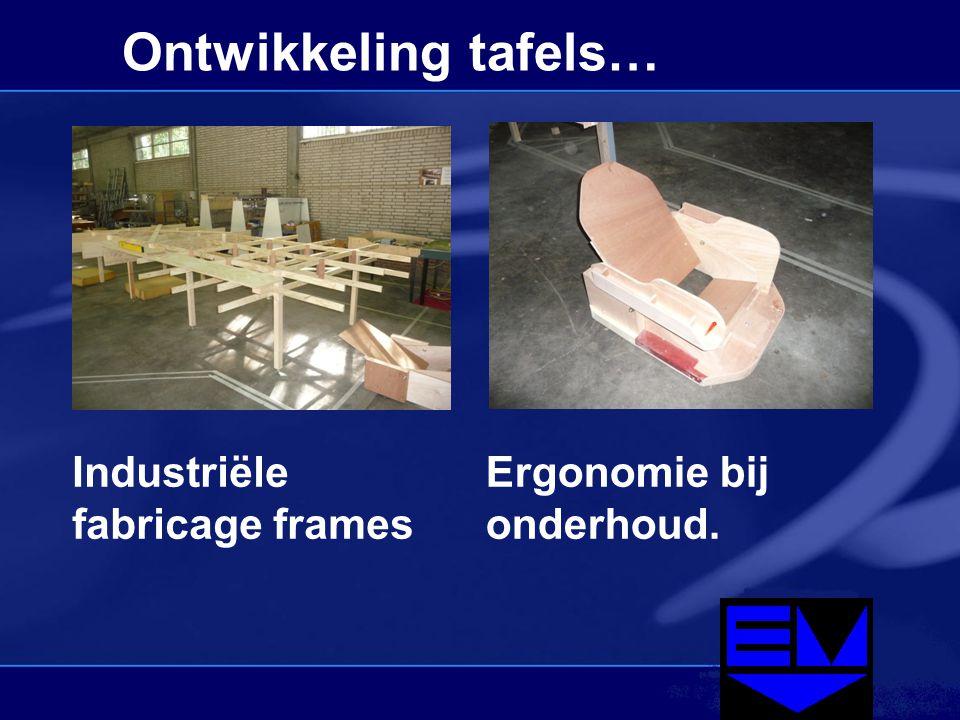 Ontwikkeling tafels… Industriële fabricage frames Ergonomie bij onderhoud.