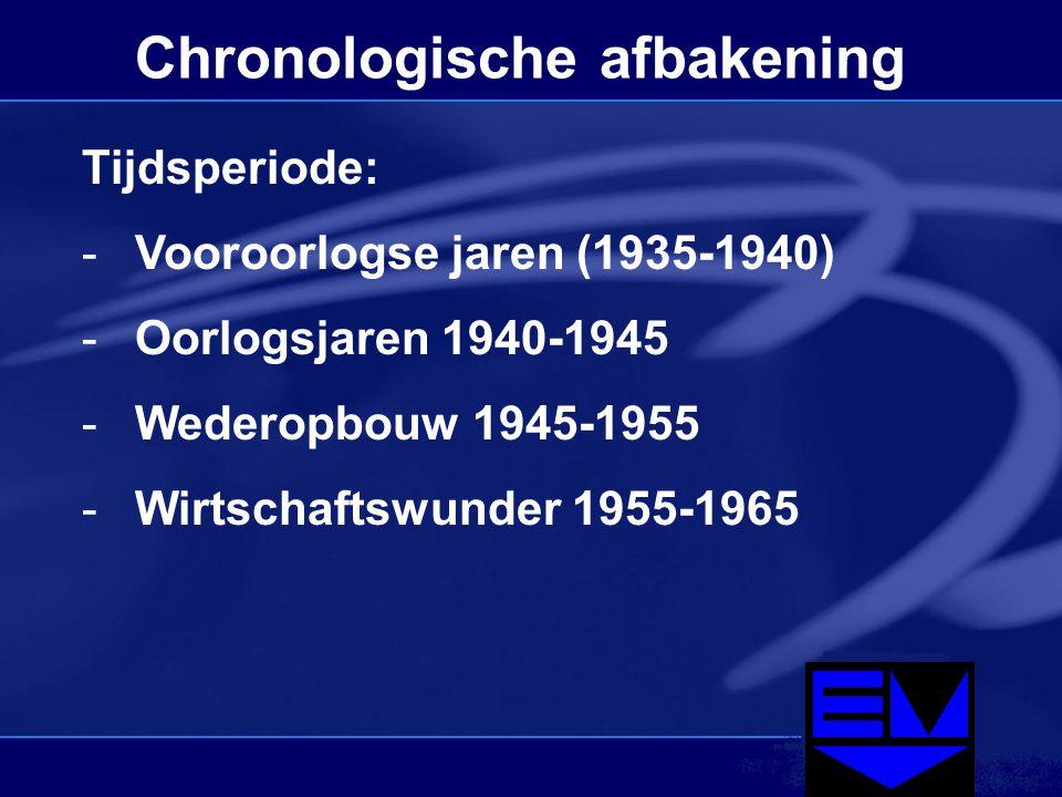 Chronologische afbakening Tijdsperiode: -Vooroorlogse jaren (1935-1940) -Oorlogsjaren 1940-1945 -Wederopbouw 1945-1955 -Wirtschaftswunder 1955-1965