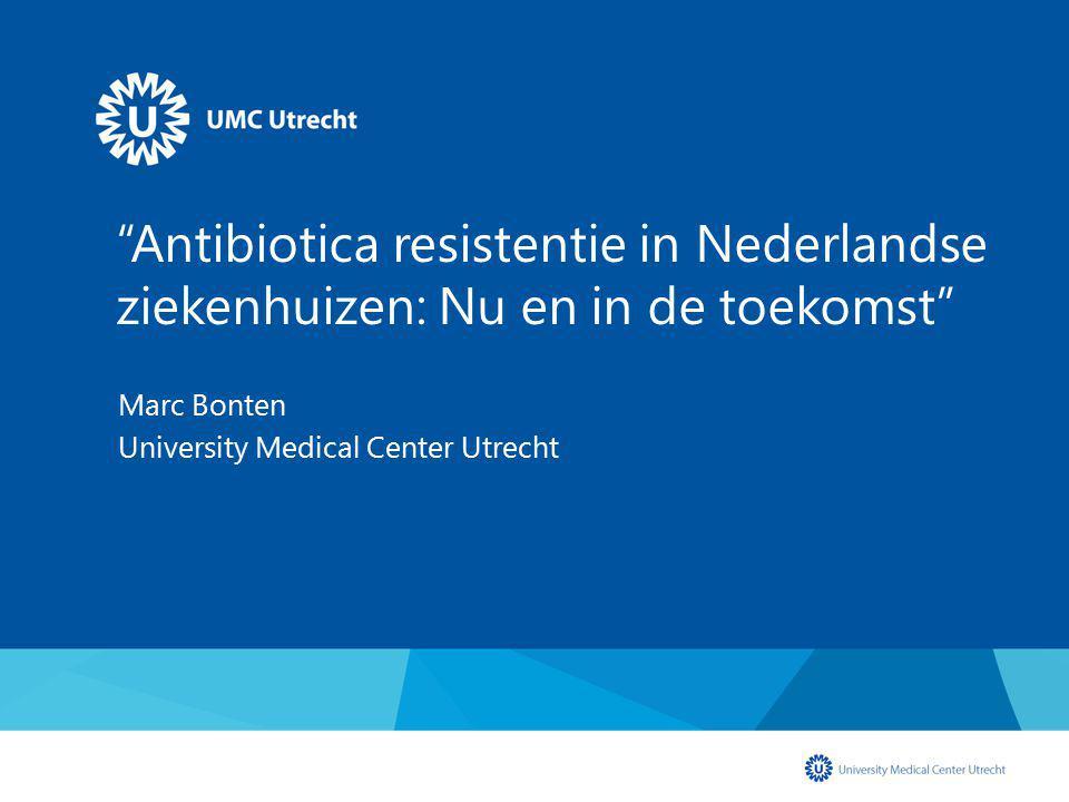 """""""Antibiotica resistentie in Nederlandse ziekenhuizen: Nu en in de toekomst"""" Marc Bonten University Medical Center Utrecht"""