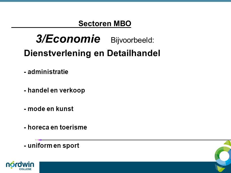 Sectoren MBO 3/Economie Bijvoorbeeld: Dienstverlening en Detailhandel - administratie - handel en verkoop - mode en kunst - horeca en toerisme - unifo
