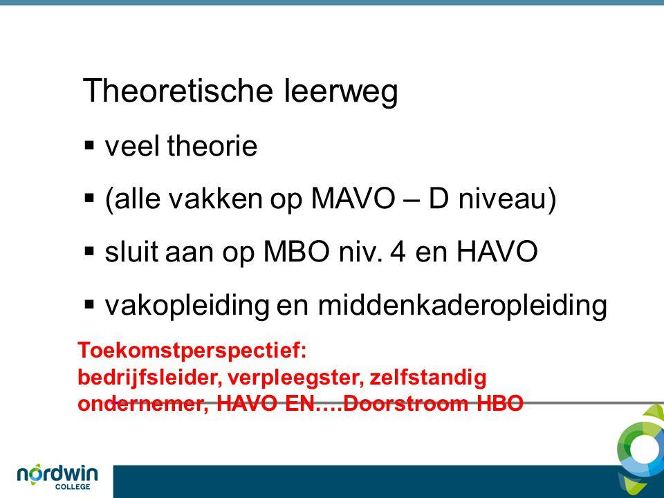 Theoretische leerweg  veel theorie  (alle vakken op MAVO – D niveau)  sluit aan op MBO niv. 4 en HAVO  vakopleiding en middenkaderopleiding Toekom