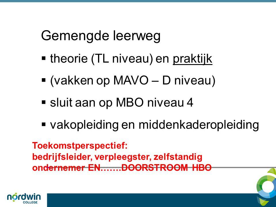 Gemengde leerweg  theorie (TL niveau) en praktijk  (vakken op MAVO – D niveau)  sluit aan op MBO niveau 4  vakopleiding en middenkaderopleiding To
