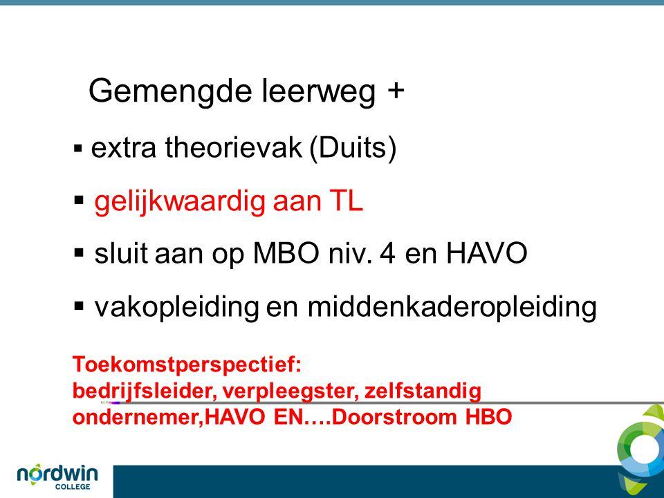 Gemengde leerweg +  extra theorievak (Duits)  gelijkwaardig aan TL  sluit aan op MBO niv. 4 en HAVO  vakopleiding en middenkaderopleiding Toekomst