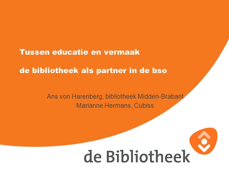 Tussen educatie en vermaak de bibliotheek als partner in de bso Ans von Harenberg, bibliotheek Midden-Brabant Marianne Hermans, Cubiss