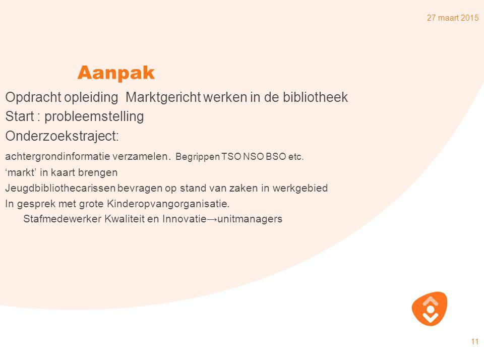 27 maart 2015 11 Aanpak Opdracht opleiding Marktgericht werken in de bibliotheek Start : probleemstelling Onderzoekstraject: achtergrondinformatie verzamelen.