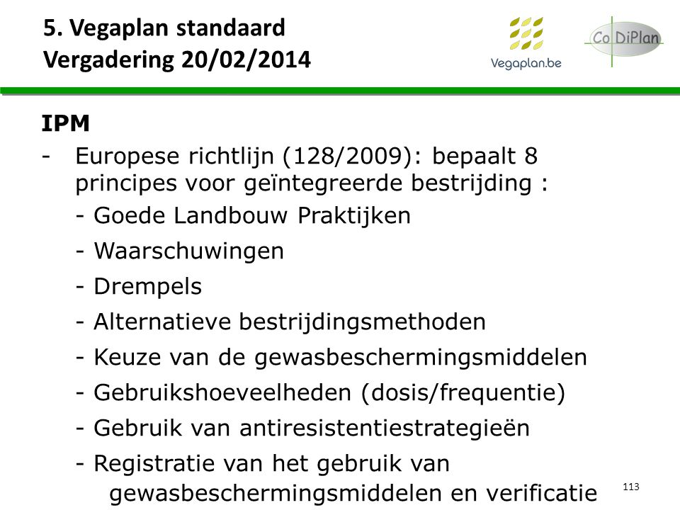 5. Vegaplan standaard Vergadering 20/02/2014 113 IPM -Europese richtlijn (128/2009): bepaalt 8 principes voor geïntegreerde bestrijding : - Goede Land