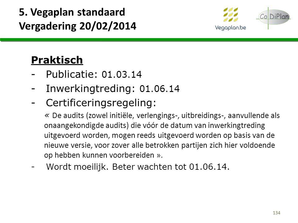 5. Vegaplan standaard Vergadering 20/02/2014 134 Praktisch -Publicatie: 01.03.14 -Inwerkingtreding: 01.06.14 -Certificeringsregeling: « De audits (zow