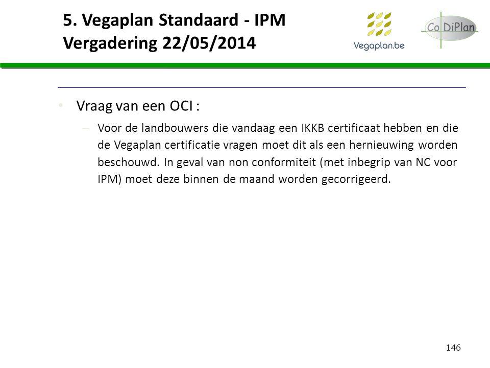 146 5. Vegaplan Standaard - IPM Vergadering 22/05/2014 Vraag van een OCI : – Voor de landbouwers die vandaag een IKKB certificaat hebben en die de Veg