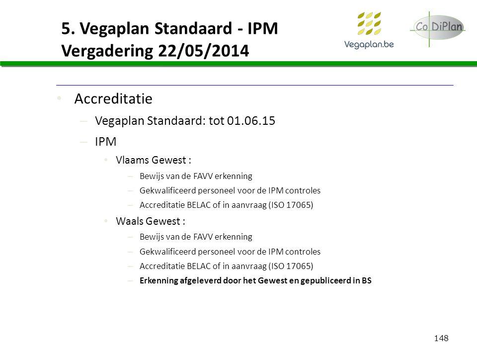 148 5. Vegaplan Standaard - IPM Vergadering 22/05/2014 Accreditatie – Vegaplan Standaard: tot 01.06.15 – IPM Vlaams Gewest : – Bewijs van de FAVV erke