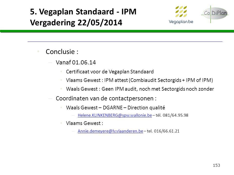 153 5. Vegaplan Standaard - IPM Vergadering 22/05/2014 Conclusie : – Vanaf 01.06.14 Certificaat voor de Vegaplan Standaard Vlaams Gewest : IPM attest