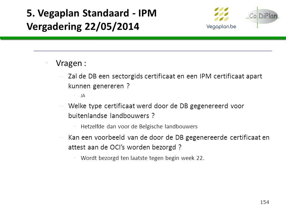 154 5. Vegaplan Standaard - IPM Vergadering 22/05/2014 Vragen : – Zal de DB een sectorgids certificaat en een IPM certificaat apart kunnen genereren ?