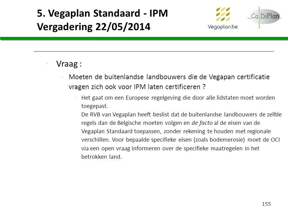 155 5. Vegaplan Standaard - IPM Vergadering 22/05/2014 Vraag : – Moeten de buitenlandse landbouwers die de Vegapan certificatie vragen zich ook voor I