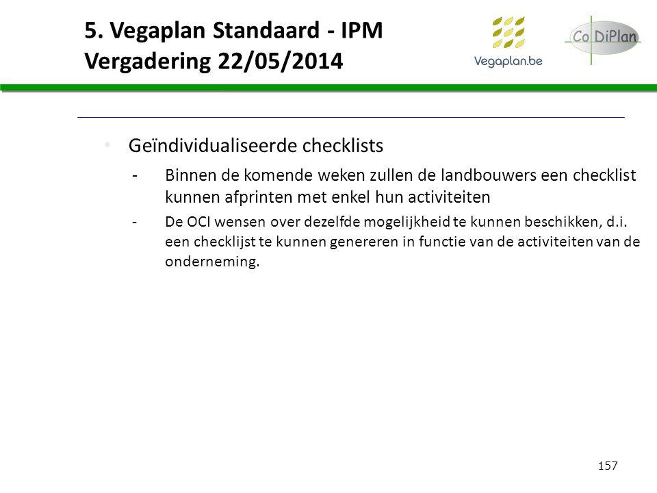 157 5. Vegaplan Standaard - IPM Vergadering 22/05/2014 Geïndividualiseerde checklists -Binnen de komende weken zullen de landbouwers een checklist kun