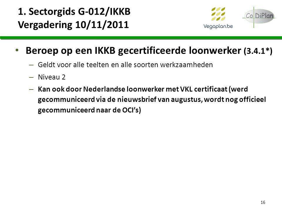 1. Sectorgids G-012/IKKB Vergadering 10/11/2011 Beroep op een IKKB gecertificeerde loonwerker (3.4.1*) – Geldt voor alle teelten en alle soorten werkz