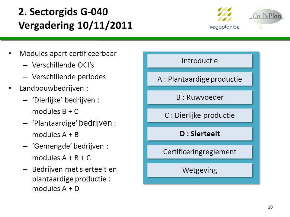 2. Sectorgids G-040 Vergadering 10/11/2011 20 Introductie B : Ruwvoeder A : Plantaardige productie C : Dierlijke productie D : Sierteelt Certificering