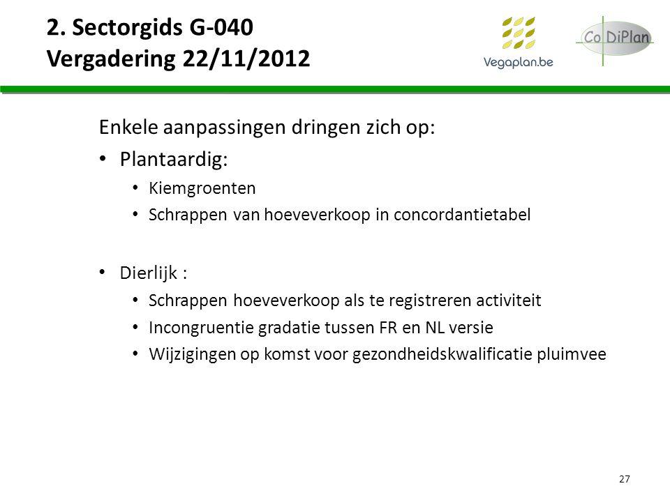 2. Sectorgids G-040 Vergadering 22/11/2012 Enkele aanpassingen dringen zich op: Plantaardig: Kiemgroenten Schrappen van hoeveverkoop in concordantieta