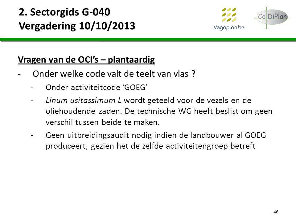 2. Sectorgids G-040 Vergadering 10/10/2013 Vragen van de OCI's – plantaardig -Onder welke code valt de teelt van vlas ? -Onder activiteitcode 'GOEG' -