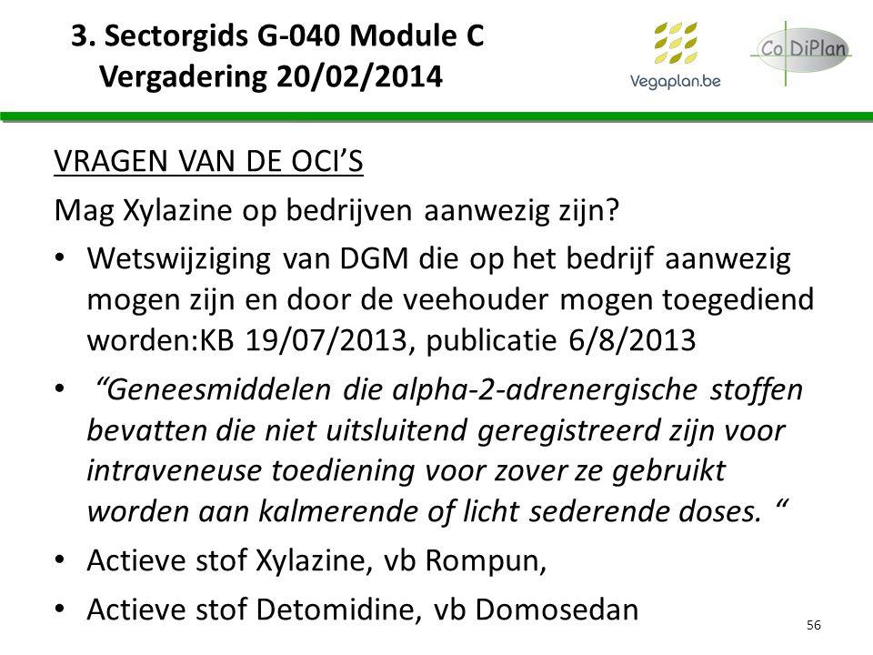 3. Sectorgids G-040 Module C Vergadering 20/02/2014 VRAGEN VAN DE OCI'S Mag Xylazine op bedrijven aanwezig zijn? Wetswijziging van DGM die op het bedr