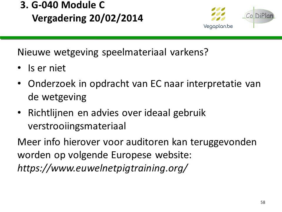 3. G-040 Module C Vergadering 20/02/2014 Nieuwe wetgeving speelmateriaal varkens? Is er niet Onderzoek in opdracht van EC naar interpretatie van de we
