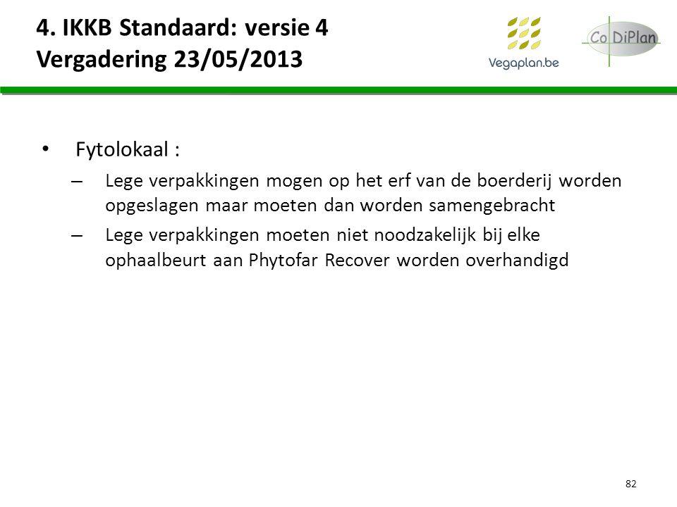 4. IKKB Standaard: versie 4 Vergadering 23/05/2013 Fytolokaal : – Lege verpakkingen mogen op het erf van de boerderij worden opgeslagen maar moeten da