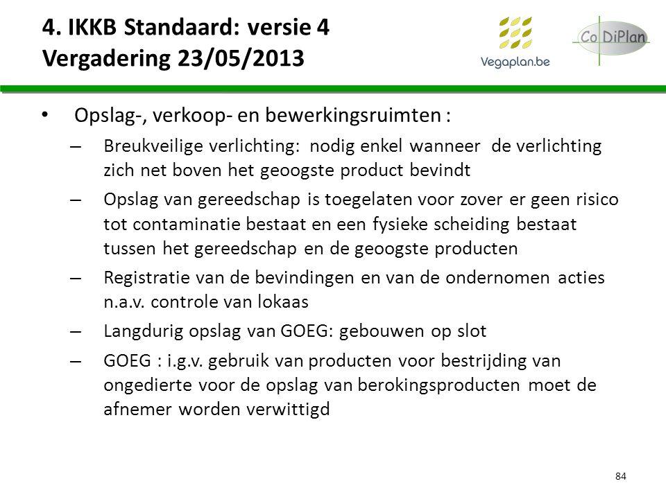 4. IKKB Standaard: versie 4 Vergadering 23/05/2013 Opslag-, verkoop- en bewerkingsruimten : – Breukveilige verlichting: nodig enkel wanneer de verlich