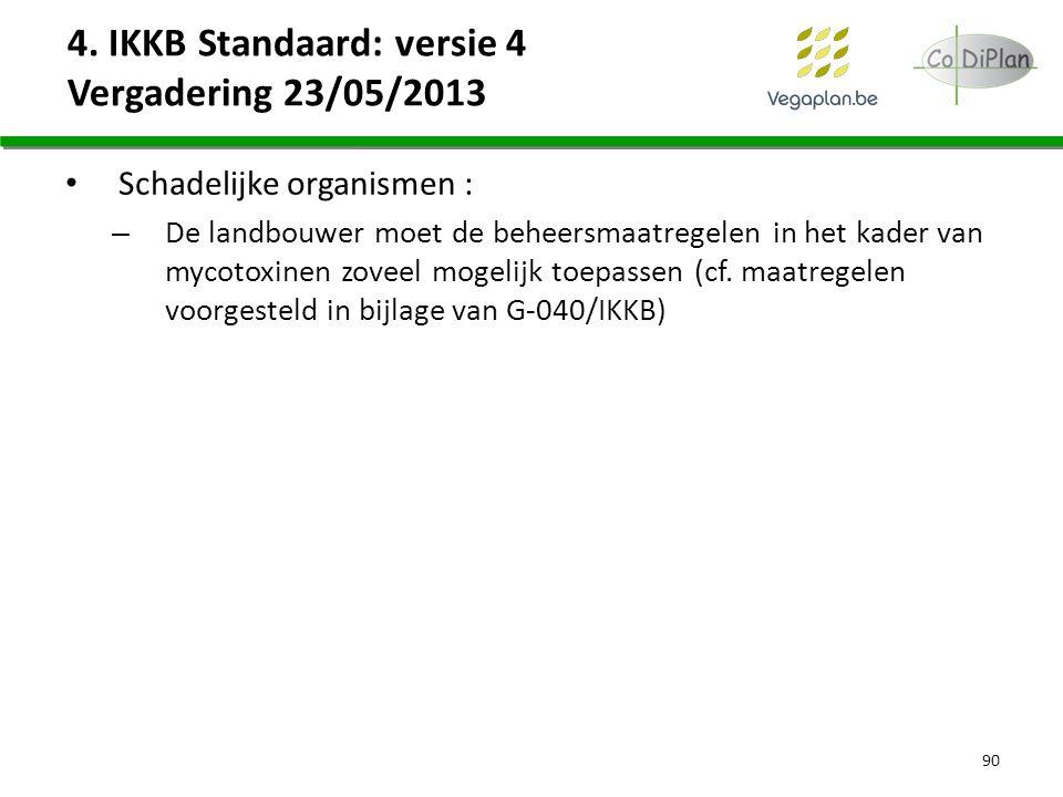 4. IKKB Standaard: versie 4 Vergadering 23/05/2013 Schadelijke organismen : – De landbouwer moet de beheersmaatregelen in het kader van mycotoxinen zo
