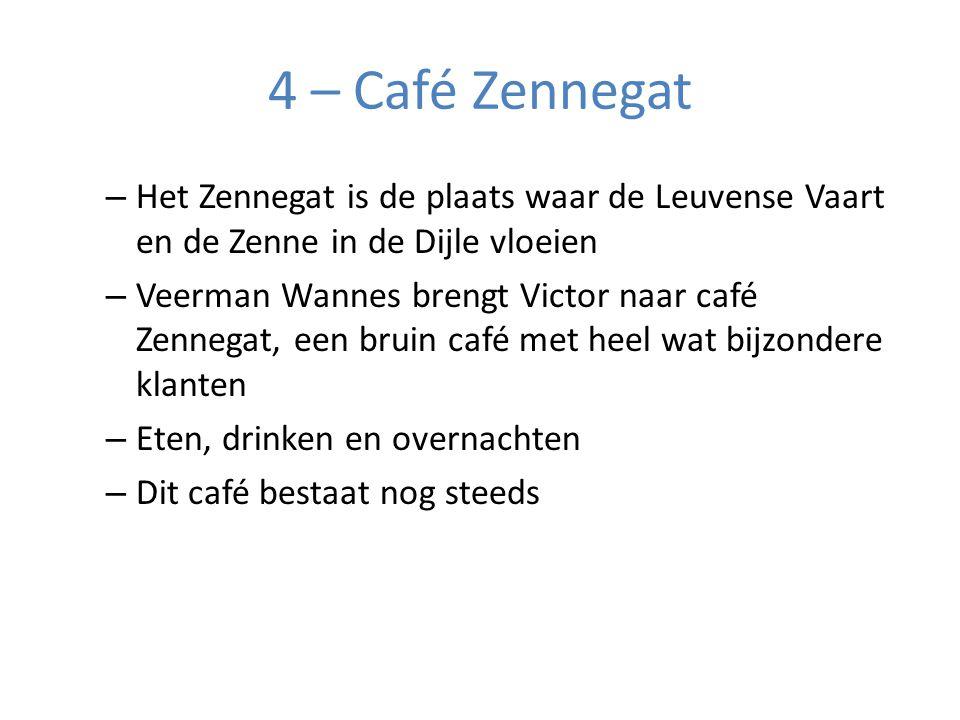 4 – Café Zennegat – Het Zennegat is de plaats waar de Leuvense Vaart en de Zenne in de Dijle vloeien – Veerman Wannes brengt Victor naar café Zennegat, een bruin café met heel wat bijzondere klanten – Eten, drinken en overnachten – Dit café bestaat nog steeds
