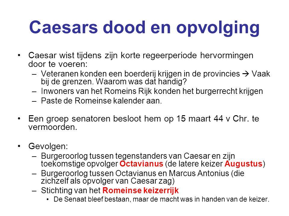Caesars dood en opvolging Caesar wist tijdens zijn korte regeerperiode hervormingen door te voeren: –Veteranen konden een boerderij krijgen in de prov