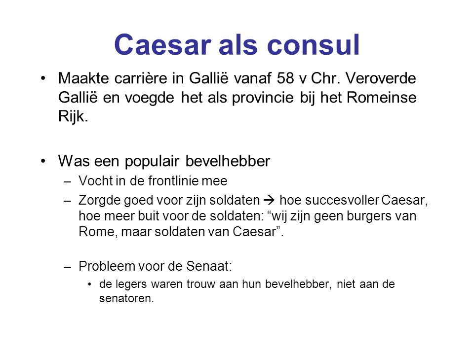 Caesar als consul Maakte carrière in Gallië vanaf 58 v Chr. Veroverde Gallië en voegde het als provincie bij het Romeinse Rijk. Was een populair bevel
