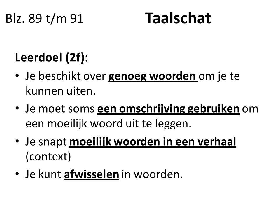 Blz. 89 t/m 91 Taalschat Leerdoel (2f): Je beschikt over genoeg woorden om je te kunnen uiten. Je moet soms een omschrijving gebruiken om een moeilijk