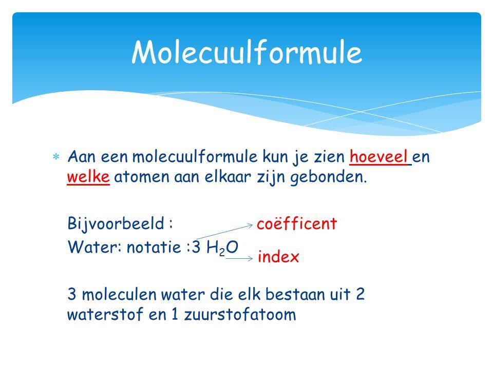 Aan een molecuulformule kun je zien hoeveel en welke atomen aan elkaar zijn gebonden. Bijvoorbeeld : coëfficent Water: notatie :3 H2OH2O 3 moleculen