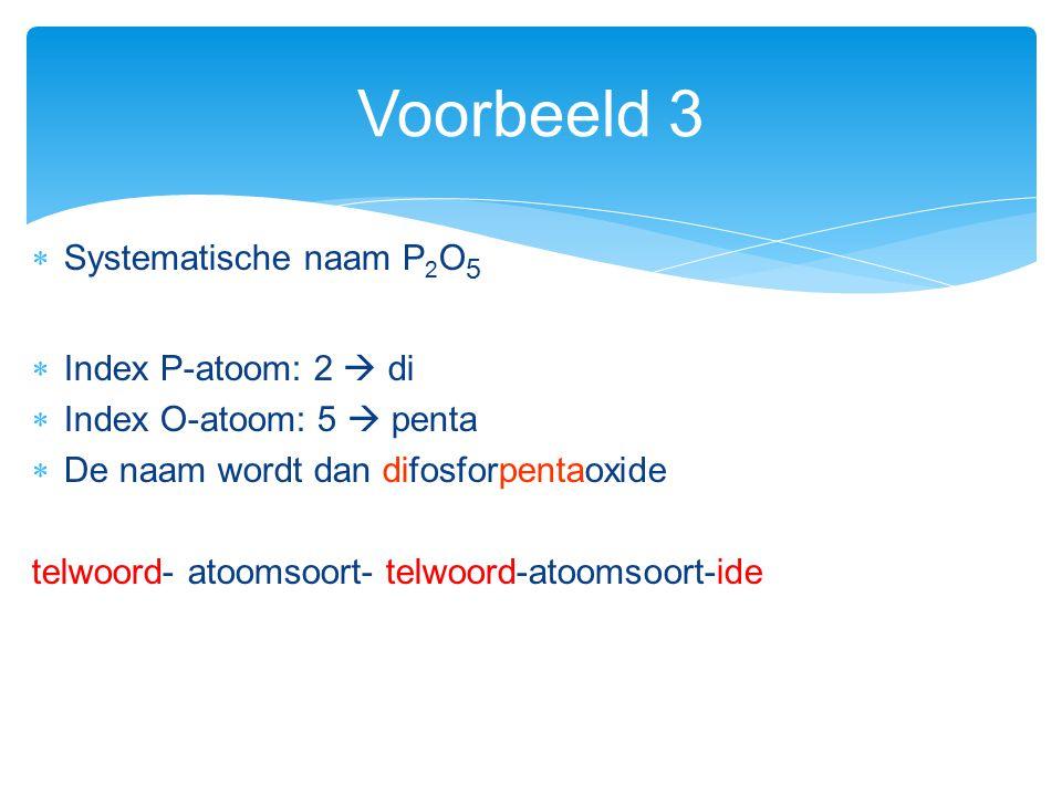  Systematische naam P 2 O 5  Index P-atoom: 2  di  Index O-atoom: 5  penta  De naam wordt dan difosforpentaoxide telwoord- atoomsoort- telwoord-