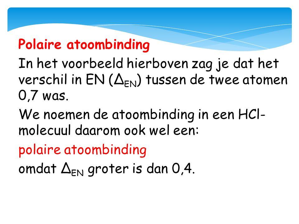 Polaire atoombinding In het voorbeeld hierboven zag je dat het verschil in EN (Δ EN ) tussen de twee atomen 0,7 was. We noemen de atoombinding in een