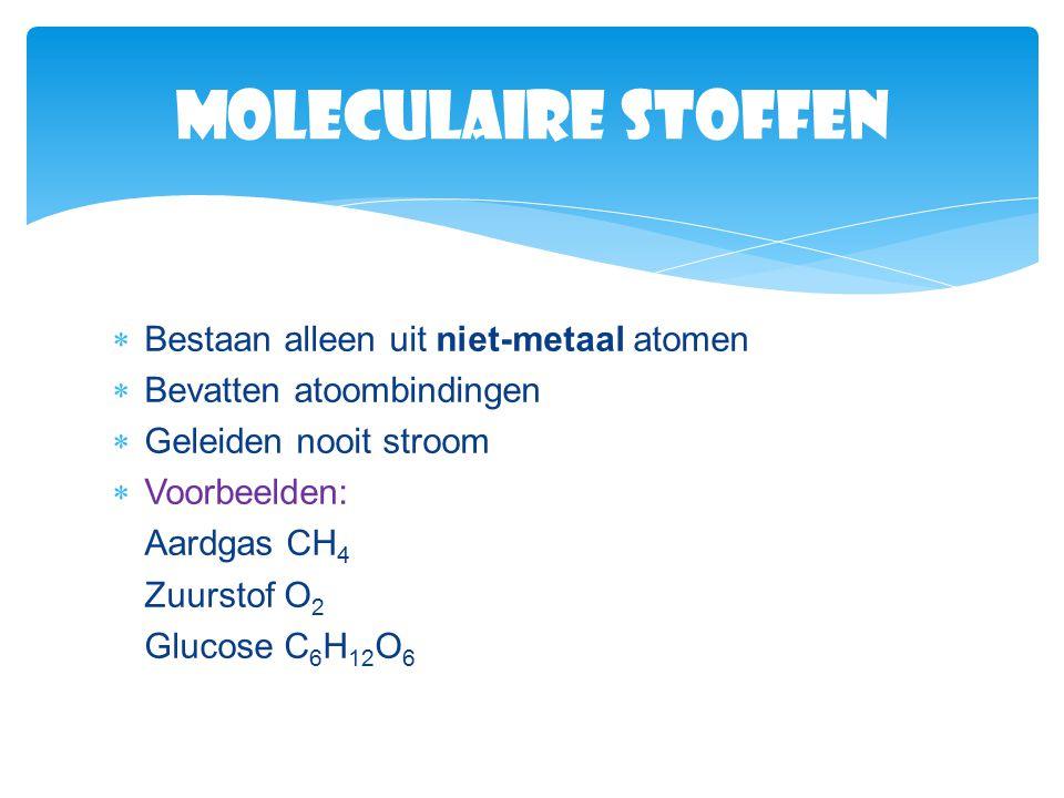  Bestaan alleen uit niet-metaal atomen  Bevatten atoombindingen  Geleiden nooit stroom  Voorbeelden: Aardgas CH 4 Zuurstof O2O2 Glucose C 6 H 12 O