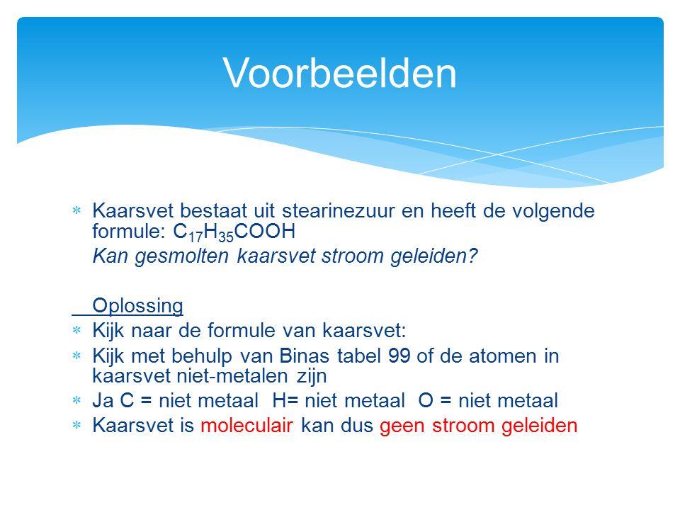  Kaarsvet bestaat uit stearinezuur en heeft de volgende formule: C 17 H 35 COOH Kan gesmolten kaarsvet stroom geleiden? Oplossing  Kijk naar de form