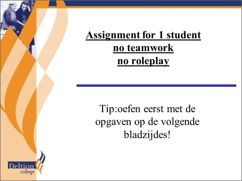 Assignment for 1 student no teamwork no roleplay Tip:oefen eerst met de opgaven op de volgende bladzijdes!