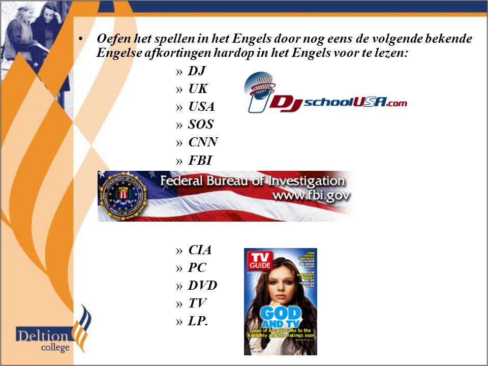 Oefen het spellen in het Engels door nog eens de volgende bekende Engelse afkortingen hardop in het Engels voor te lezen: »DJ »UK »USA »SOS »CNN »FBI
